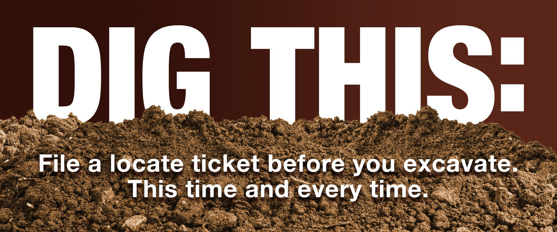 DIG THIS: File a locate ticket before you excavate. This time and every time.